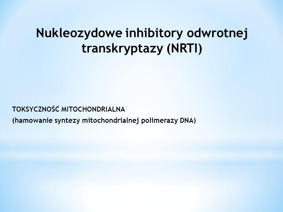 TOKSYCZNOŚĆ MITOCHONDRIALNA (hamowanie syntezy mitochondrialnej polimerazy DNA) Nukleozydowe inhibitory odwrotnej transkryptazy (NRTI)