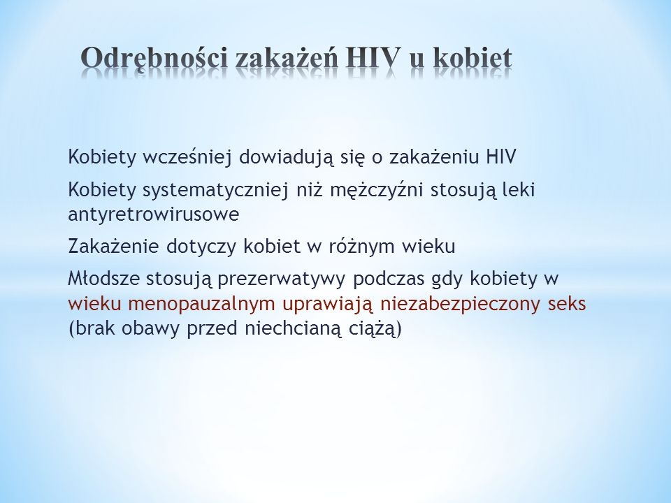 Kobiety wcześniej dowiadują się o zakażeniu HIV Kobiety systematyczniej niż mężczyźni stosują leki antyretrowirusowe Zakażenie dotyczy kobiet w różnym wieku Młodsze stosują prezerwatywy podczas gdy kobiety w wieku menopauzalnym uprawiają niezabezpieczony seks (brak obawy przed niechcianą ciążą)