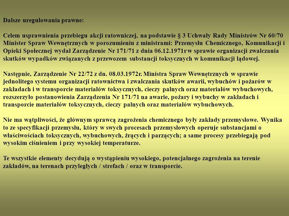 Z tego też względu ogłoszone zostało: - Zarządzenie Ministra Przemysłu Chemicznego z dn.21.07.1970 roku w sprawie organizacji jednostek ratownictwa chemicznego dla likwidacji zagrożenia spowodowanego działaniem substancji toksycznych w wyniku awarii powstałych w przewozie środkami transportu lądowego.