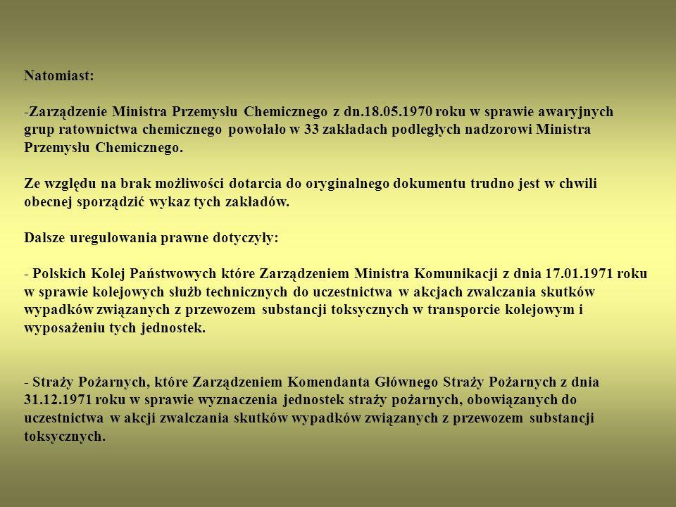 Natomiast: -Zarządzenie Ministra Przemysłu Chemicznego z dn.18.05.1970 roku w sprawie awaryjnych grup ratownictwa chemicznego powołało w 33 zakładach podległych nadzorowi Ministra Przemysłu Chemicznego.