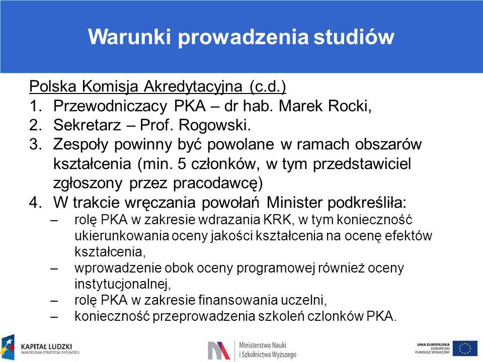 Warunki prowadzenia studiów Polska Komisja Akredytacyjna (c.d.) 1.Przewodniczacy PKA – dr hab. Marek Rocki, 2.Sekretarz – Prof. Rogowski. 3.Zespoły po