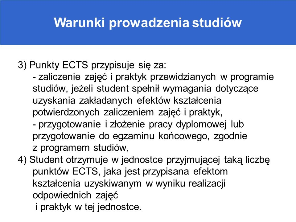 Warunki prowadzenia studiów 3) Punkty ECTS przypisuje się za: - zaliczenie zajęć i praktyk przewidzianych w programie studiów, jeżeli student spełnił