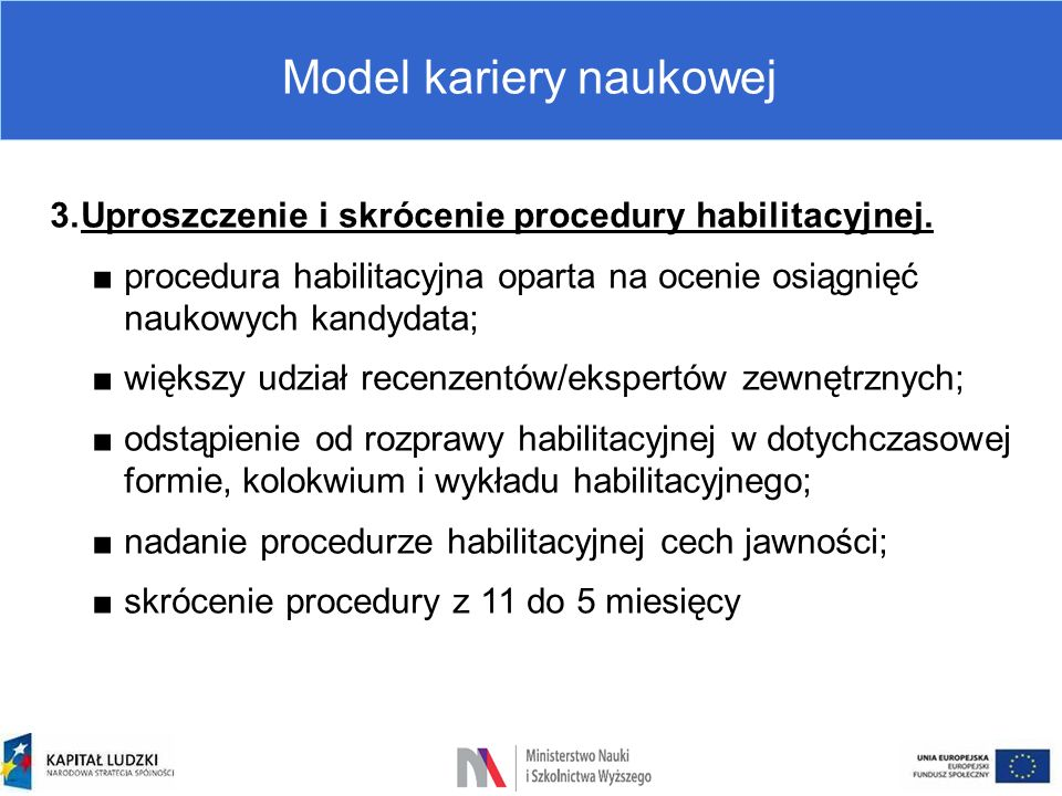 Model kariery naukowej 3.Uproszczenie i skrócenie procedury habilitacyjnej. ■procedura habilitacyjna oparta na ocenie osiągnięć naukowych kandydata; ■