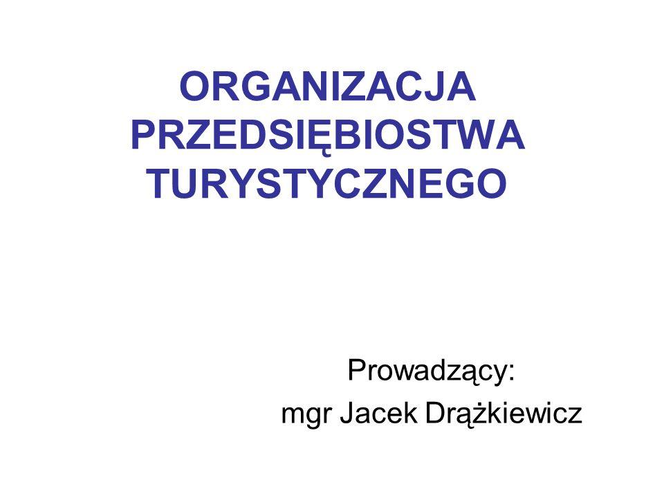 ORGANIZACJA PRZEDSIĘBIOSTWA TURYSTYCZNEGO Prowadzący: mgr Jacek Drążkiewicz