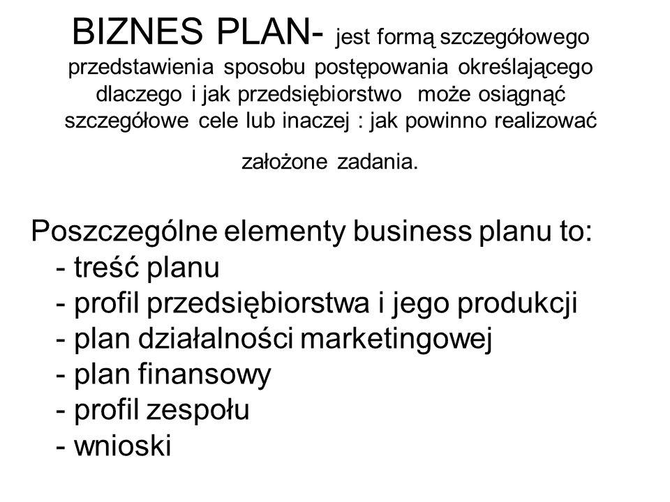 BIZNES PLAN- jest formą szczegółowego przedstawienia sposobu postępowania określającego dlaczego i jak przedsiębiorstwo może osiągnąć szczegółowe cele lub inaczej : jak powinno realizować założone zadania.