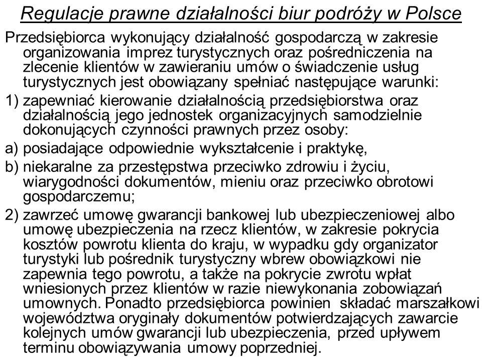 Regulacje prawne działalności biur podróży w Polsce Przedsiębiorca wykonujący działalność gospodarczą w zakresie organizowania imprez turystycznych oraz pośredniczenia na zlecenie klientów w zawieraniu umów o świadczenie usług turystycznych jest obowiązany spełniać następujące warunki: 1) zapewniać kierowanie działalnością przedsiębiorstwa oraz działalnością jego jednostek organizacyjnych samodzielnie dokonujących czynności prawnych przez osoby: a) posiadające odpowiednie wykształcenie i praktykę, b) niekaralne za przestępstwa przeciwko zdrowiu i życiu, wiarygodności dokumentów, mieniu oraz przeciwko obrotowi gospodarczemu; 2) zawrzeć umowę gwarancji bankowej lub ubezpieczeniowej albo umowę ubezpieczenia na rzecz klientów, w zakresie pokrycia kosztów powrotu klienta do kraju, w wypadku gdy organizator turystyki lub pośrednik turystyczny wbrew obowiązkowi nie zapewnia tego powrotu, a także na pokrycie zwrotu wpłat wniesionych przez klientów w razie niewykonania zobowiązań umownych.