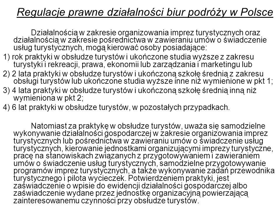Regulacje prawne działalności biur podróży w Polsce Działalnością w zakresie organizowania imprez turystycznych oraz działalnością w zakresie pośrednictwa w zawieraniu umów o świadczenie usług turystycznych, mogą kierować osoby posiadające: 1) rok praktyki w obsłudze turystów i ukończone studia wyższe z zakresu turystyki i rekreacji, prawa, ekonomii lub zarządzania i marketingu lub 2) 2 lata praktyki w obsłudze turystów i ukończoną szkołę średnią z zakresu obsługi turystów lub ukończone studia wyższe inne niż wymienione w pkt 1; 3) 4 lata praktyki w obsłudze turystów i ukończoną szkołę średnią inną niż wymieniona w pkt 2; 4) 6 lat praktyki w obsłudze turystów, w pozostałych przypadkach.