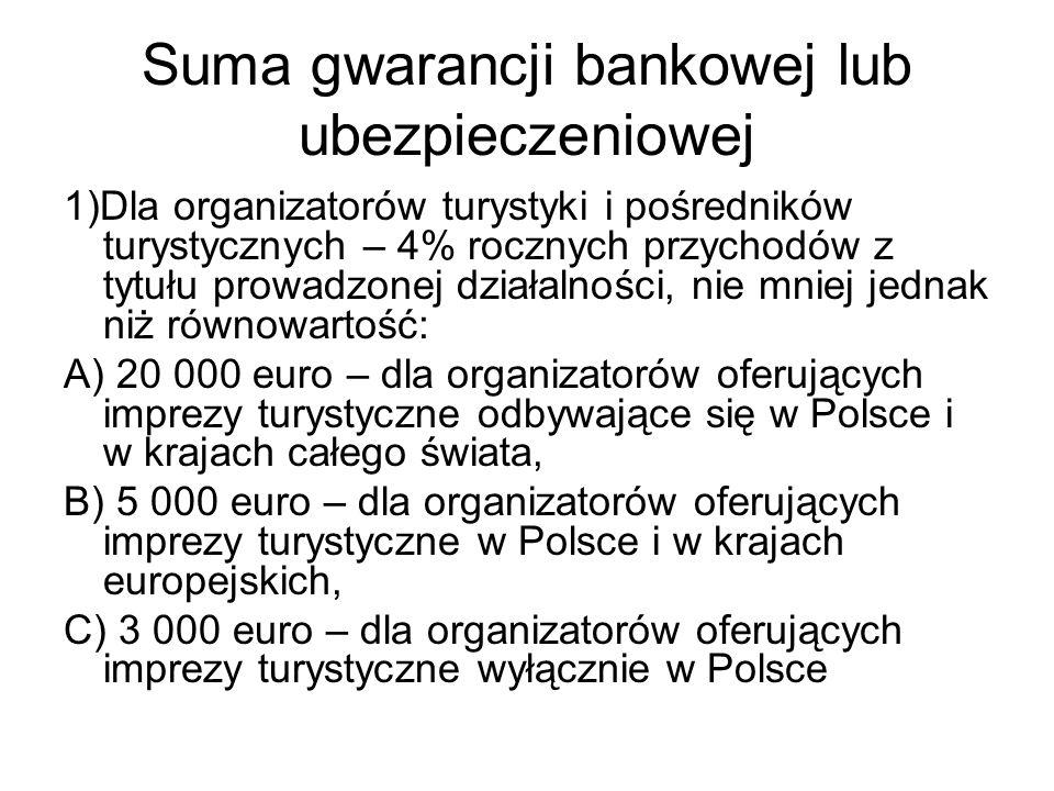 Suma gwarancji bankowej lub ubezpieczeniowej 1)Dla organizatorów turystyki i pośredników turystycznych – 4% rocznych przychodów z tytułu prowadzonej działalności, nie mniej jednak niż równowartość: A) 20 000 euro – dla organizatorów oferujących imprezy turystyczne odbywające się w Polsce i w krajach całego świata, B) 5 000 euro – dla organizatorów oferujących imprezy turystyczne w Polsce i w krajach europejskich, C) 3 000 euro – dla organizatorów oferujących imprezy turystyczne wyłącznie w Polsce