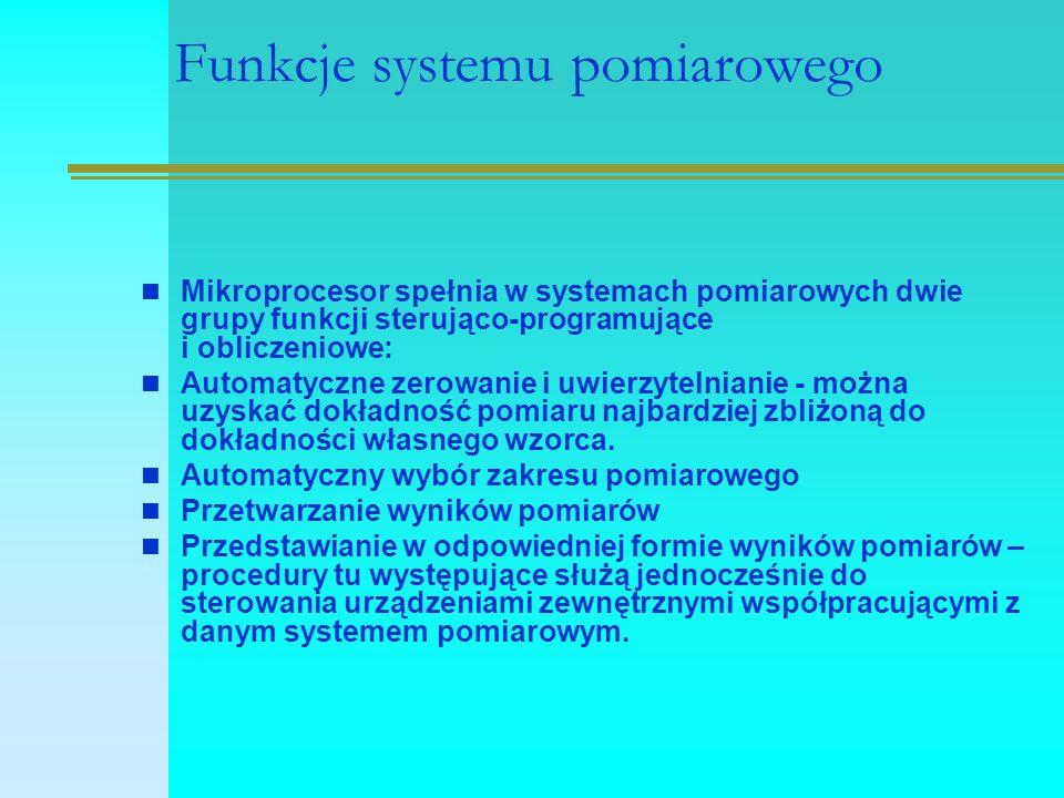 Funkcje systemu pomiarowego Mikroprocesor spełnia w systemach pomiarowych dwie grupy funkcji sterująco-programujące i obliczeniowe: Automatyczne zerowanie i uwierzytelnianie - można uzyskać dokładność pomiaru najbardziej zbliżoną do dokładności własnego wzorca.