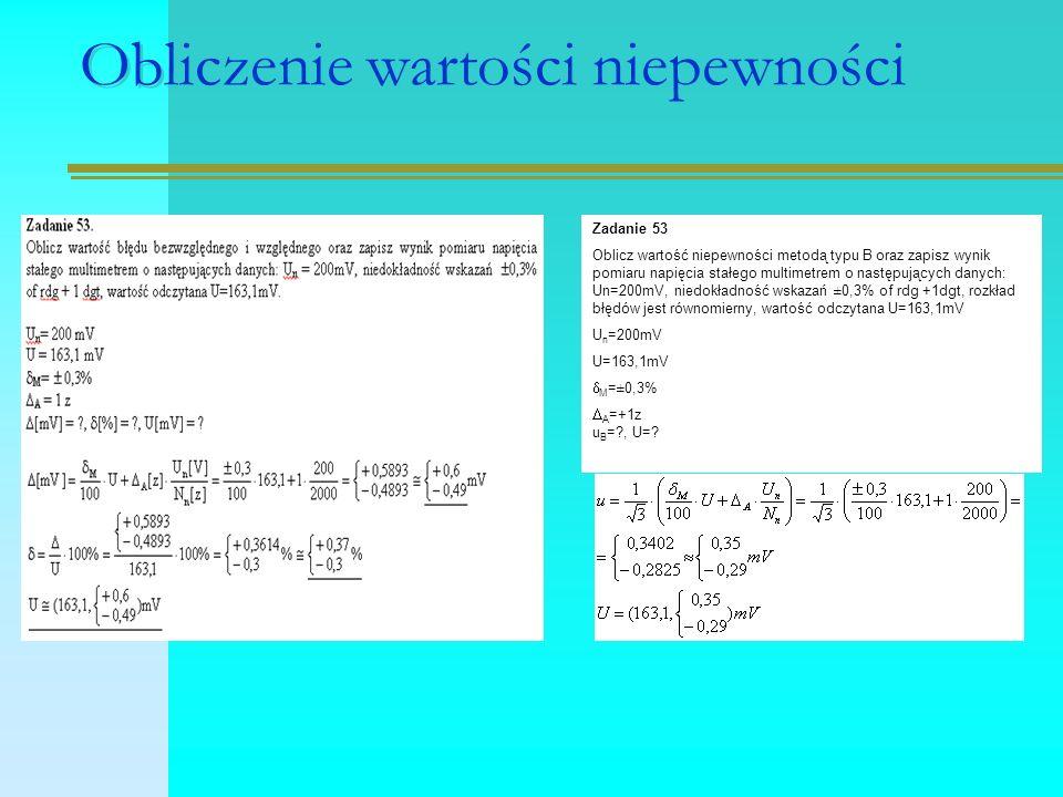Obliczenie wartości niepewności Zadanie 53 Oblicz wartość niepewności metodą typu B oraz zapisz wynik pomiaru napięcia stałego multimetrem o następujących danych: Un=200mV, niedokładność wskazań ±0,3% of rdg +1dgt, rozkład błędów jest równomierny, wartość odczytana U=163,1mV U n =200mV U=163,1mV  M =±0,3%  A =+1z u B =?, U=?