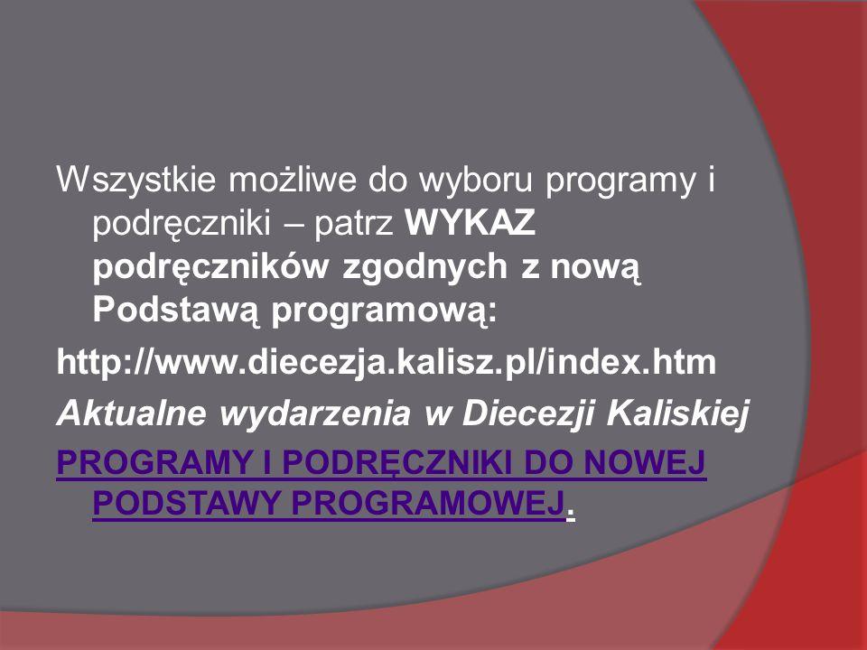 Wszystkie możliwe do wyboru programy i podręczniki – patrz WYKAZ podręczników zgodnych z nową Podstawą programową: http://www.diecezja.kalisz.pl/index.htm Aktualne wydarzenia w Diecezji Kaliskiej PROGRAMY I PODRĘCZNIKI DO NOWEJ PODSTAWY PROGRAMOWEJPROGRAMY I PODRĘCZNIKI DO NOWEJ PODSTAWY PROGRAMOWEJ.