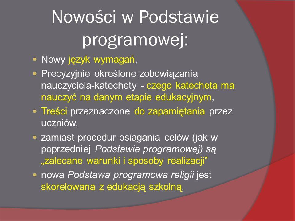 """Nowości w Podstawie programowej: Nowy język wymagań, Precyzyjnie określone zobowiązania nauczyciela-katechety - czego katecheta ma nauczyć na danym etapie edukacyjnym, Treści przeznaczone do zapamiętania przez uczniów, zamiast procedur osiągania celów (jak w poprzedniej Podstawie programowej) są """"zalecane warunki i sposoby realizacji nowa Podstawa programowa religii jest skorelowana z edukacją szkolną."""