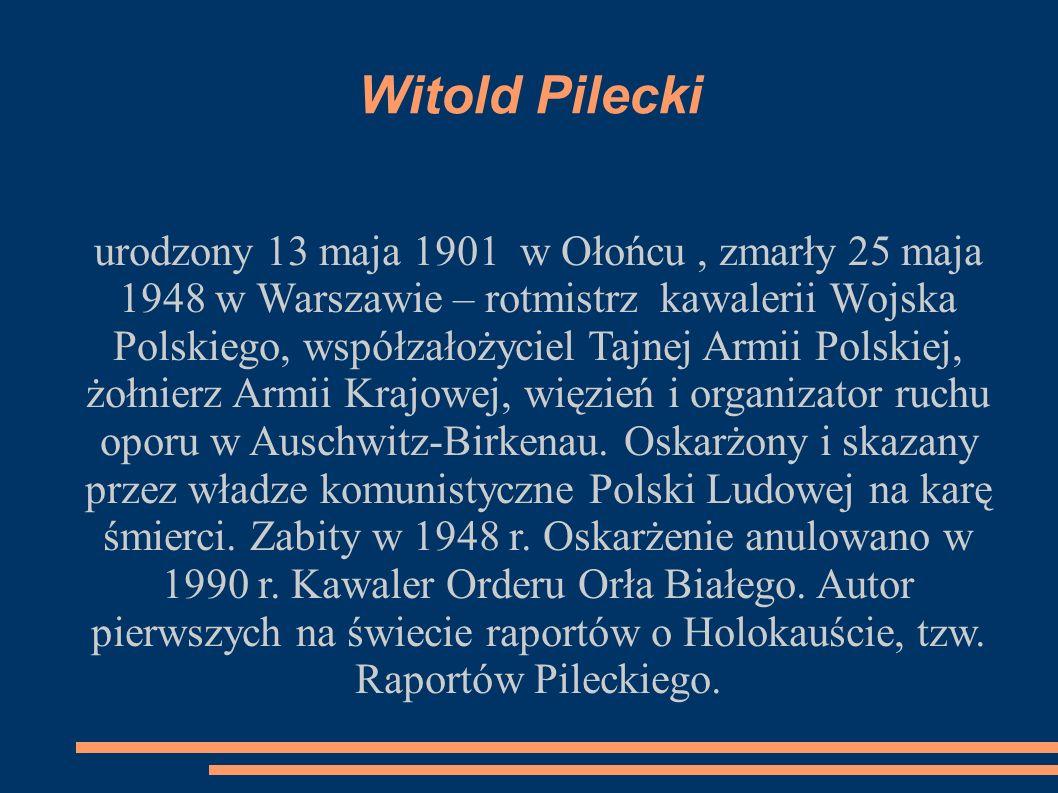 Witold Pilecki urodzony 13 maja 1901 w Ołońcu, zmarły 25 maja 1948 w Warszawie – rotmistrz kawalerii Wojska Polskiego, współzałożyciel Tajnej Armii Polskiej, żołnierz Armii Krajowej, więzień i organizator ruchu oporu w Auschwitz-Birkenau.