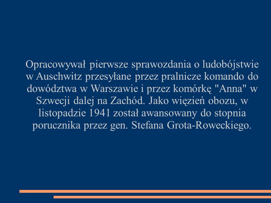 Opracowywał pierwsze sprawozdania o ludobójstwie w Auschwitz przesyłane przez pralnicze komando do dowództwa w Warszawie i przez komórkę Anna w Szwecji dalej na Zachód.