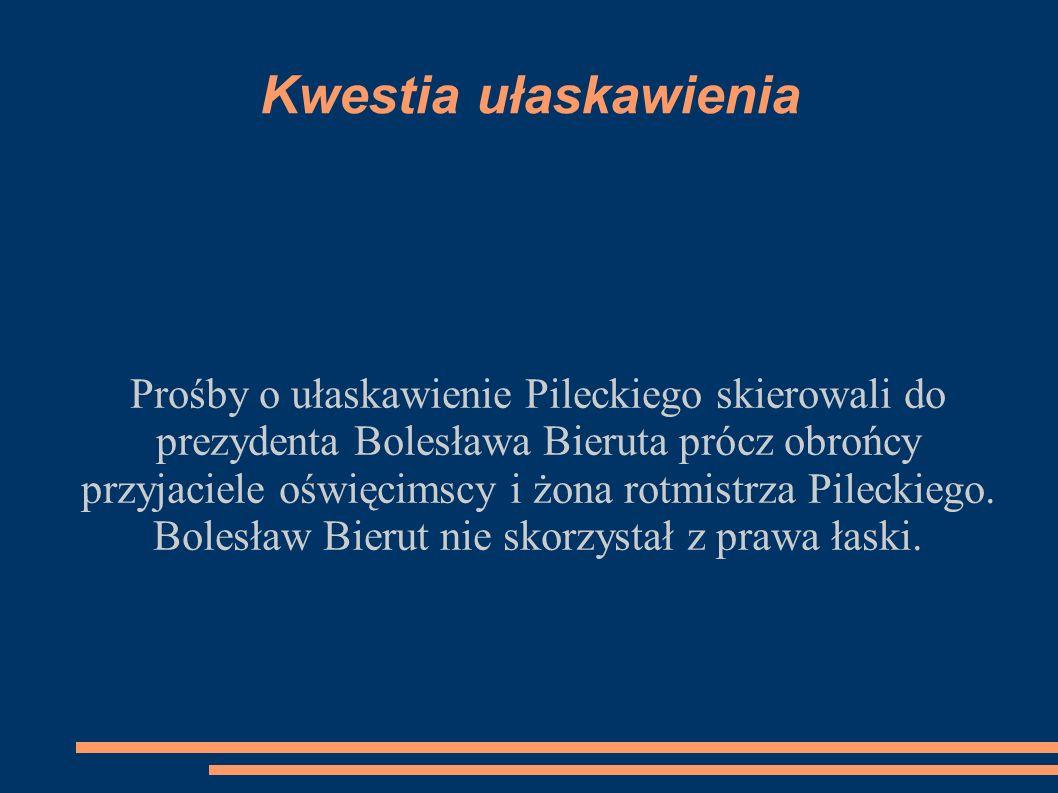 Kwestia ułaskawienia Prośby o ułaskawienie Pileckiego skierowali do prezydenta Bolesława Bieruta prócz obrońcy przyjaciele oświęcimscy i żona rotmistrza Pileckiego.