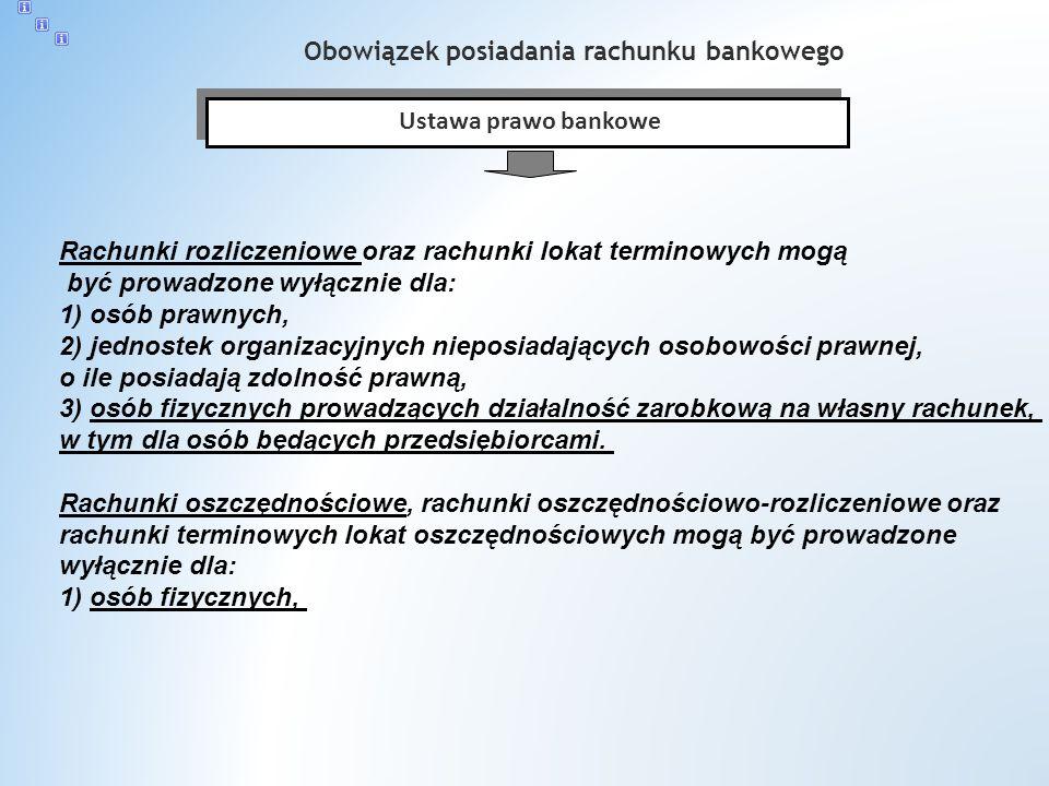 Obowiązek posiadania rachunku bankowego Ustawa prawo bankowe Rachunki rozliczeniowe oraz rachunki lokat terminowych mogą być prowadzone wyłącznie dla: 1) osób prawnych, 2) jednostek organizacyjnych nieposiadających osobowości prawnej, o ile posiadają zdolność prawną, 3) osób fizycznych prowadzących działalność zarobkową na własny rachunek, w tym dla osób będących przedsiębiorcami.