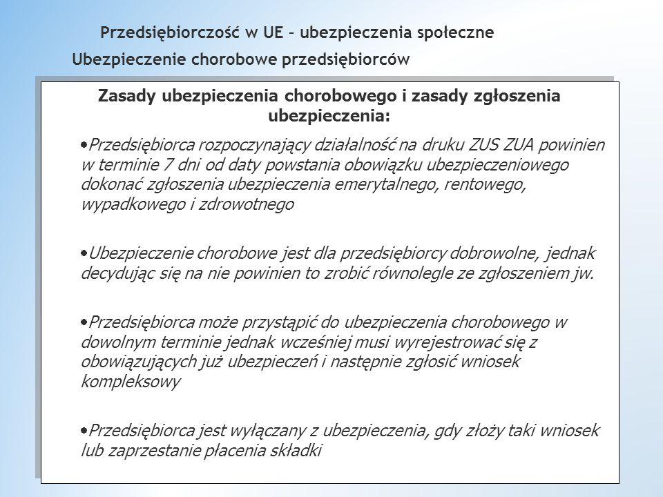 Przedsiębiorczość w UE – ubezpieczenia społeczne Ubezpieczenie chorobowe przedsiębiorców Zasady ubezpieczenia chorobowego i zasady zgłoszenia ubezpieczenia:  Przedsiębiorca rozpoczynający działalność na druku ZUS ZUA powinien w terminie 7 dni od daty powstania obowiązku ubezpieczeniowego dokonać zgłoszenia ubezpieczenia emerytalnego, rentowego, wypadkowego i zdrowotnego  Ubezpieczenie chorobowe jest dla przedsiębiorcy dobrowolne, jednak decydując się na nie powinien to zrobić równolegle ze zgłoszeniem jw.