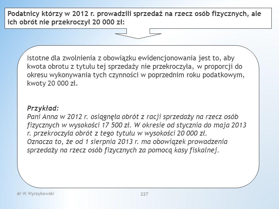 dr W.Wyrzykowski 227 Istotne dla zwolnienia z obowiązku ewidencjonowania jest to, aby kwota obrotu z tytułu tej sprzedaży nie przekroczyła, w proporcji do okresu wykonywania tych czynności w poprzednim roku podatkowym, kwoty 20 000 zł.