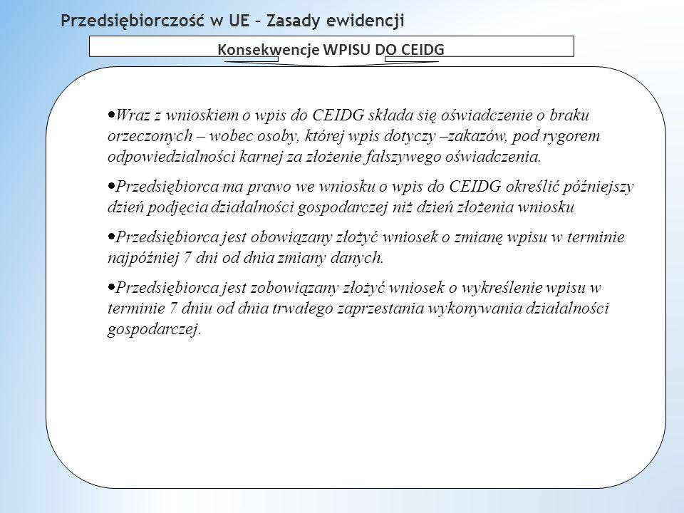 Przedsiębiorczość w UE – Zasady ewidencji  Wraz z wnioskiem o wpis do CEIDG składa się oświadczenie o braku orzeczonych – wobec osoby, której wpis dotyczy –zakazów, pod rygorem odpowiedzialności karnej za złożenie fałszywego oświadczenia.