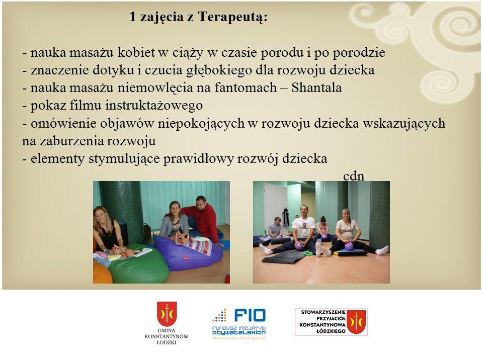 1 zajęcia z Terapeutą: - nauka masażu kobiet w ciąży w czasie porodu i po porodzie - znaczenie dotyku i czucia głębokiego dla rozwoju dziecka - nauka masażu niemowlęcia na fantomach – Shantala - pokaz filmu instruktażowego - omówienie objawów niepokojących w rozwoju dziecka wskazujących na zaburzenia rozwoju - elementy stymulujące prawidłowy rozwój dziecka cdn