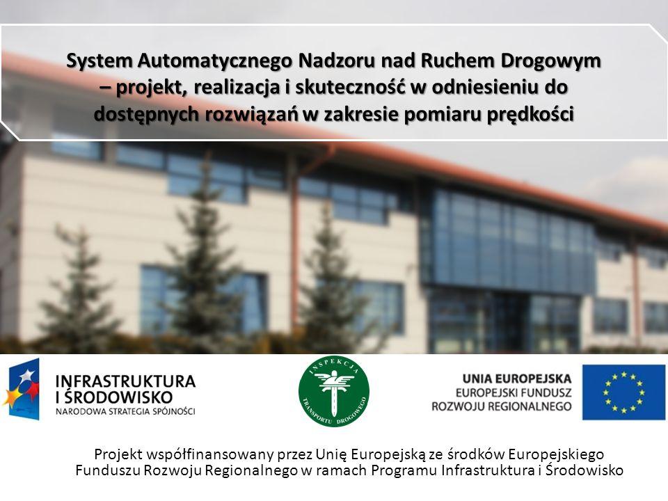 System Automatycznego Nadzoru nad Ruchem Drogowym – projekt, realizacja i skuteczność w odniesieniu do dostępnych rozwiązań w zakresie pomiaru prędkości Projekt współfinansowany przez Unię Europejską ze środków Europejskiego Funduszu Rozwoju Regionalnego w ramach Programu Infrastruktura i Środowisko