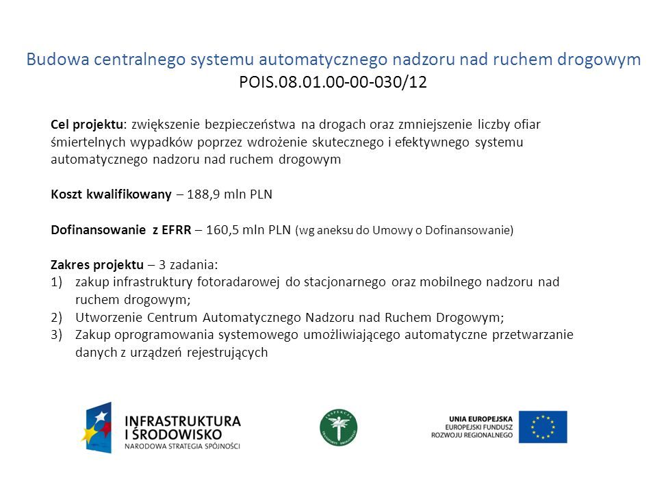 Budowa centralnego systemu automatycznego nadzoru nad ruchem drogowym POIS.08.01.00-00-030/12 Cel projektu: zwiększenie bezpieczeństwa na drogach oraz zmniejszenie liczby ofiar śmiertelnych wypadków poprzez wdrożenie skutecznego i efektywnego systemu automatycznego nadzoru nad ruchem drogowym Koszt kwalifikowany – 188,9 mln PLN Dofinansowanie z EFRR – 160,5 mln PLN (wg aneksu do Umowy o Dofinansowanie) Zakres projektu – 3 zadania: 1)zakup infrastruktury fotoradarowej do stacjonarnego oraz mobilnego nadzoru nad ruchem drogowym; 2)Utworzenie Centrum Automatycznego Nadzoru nad Ruchem Drogowym; 3)Zakup oprogramowania systemowego umożliwiającego automatyczne przetwarzanie danych z urządzeń rejestrujących