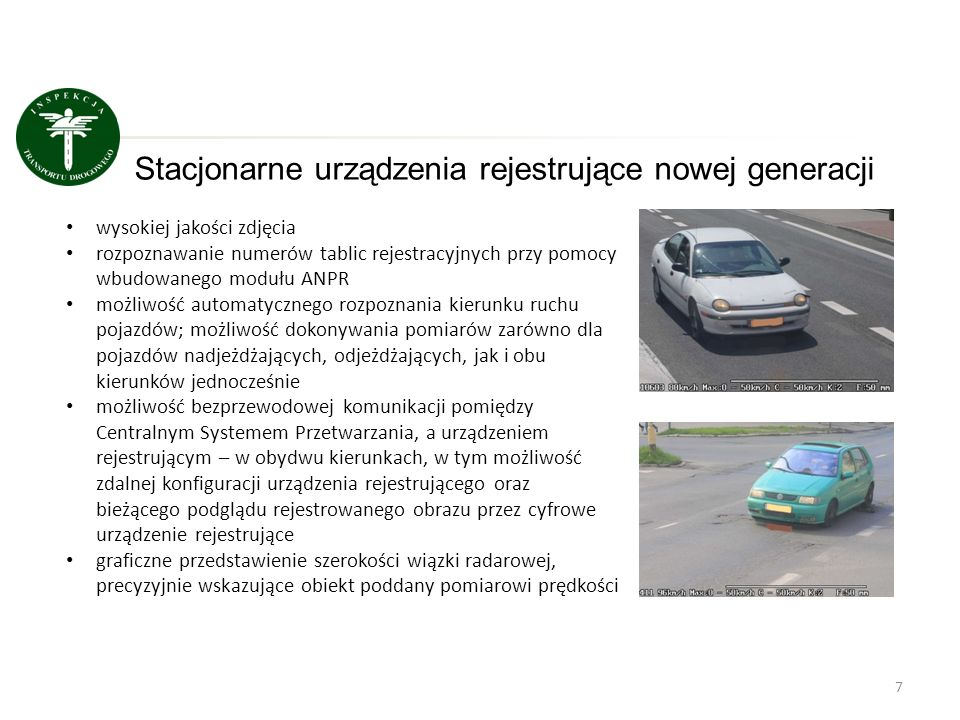 Bezpieczeństwo ruchu drogowego Statystyki dla stacjonarnych urządzeń rejestrujących w oparciu o posiadane dane Wypadki (średnio na miesiąc) Zabici (średnio na miesiąc) Ranni (średnio na miesiąc) 1 rok przed ustawieniem masztu 22,25,127,8 2008-2012 17,42,723,1 2013 13,81,617 Spadek średniej liczby: wypadków – 20,7% zabitych – 40,7% rannych – 26,4 %