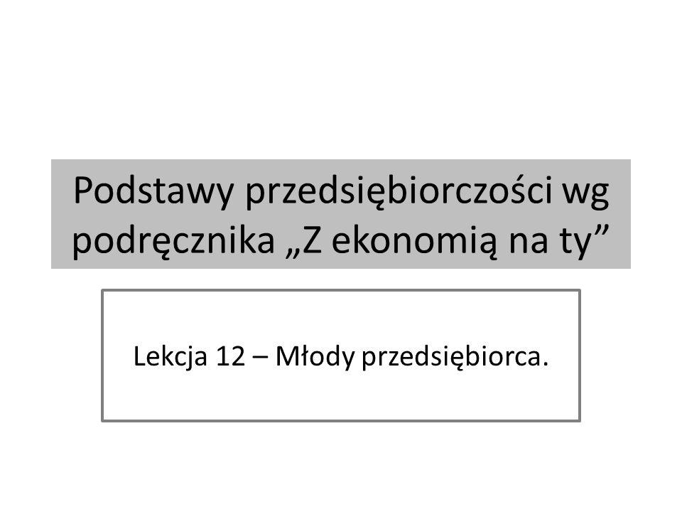 """Podstawy przedsiębiorczości wg podręcznika """"Z ekonomią na ty Lekcja 12 – Młody przedsiębiorca."""