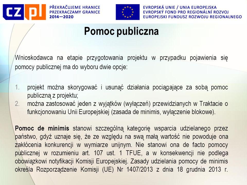 Pomoc publiczna Wnioskodawca na etapie przygotowania projektu w przypadku pojawienia się pomocy publicznej ma do wyboru dwie opcje: 1.projekt można skorygować i usunąć działania pociągające za sobą pomoc publiczną z projektu; 2.można zastosować jeden z wyjątków (wyłączeń) przewidzianych w Traktacie o funkcjonowaniu Unii Europejskiej (zasada de minimis, wyłączenie blokowe).