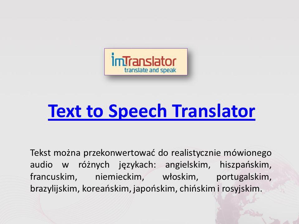 Text to Speech Translator Tekst można przekonwertować do realistycznie mówionego audio w różnych językach: angielskim, hiszpańskim, francuskim, niemieckim, włoskim, portugalskim, brazylijskim, koreańskim, japońskim, chińskim i rosyjskim.