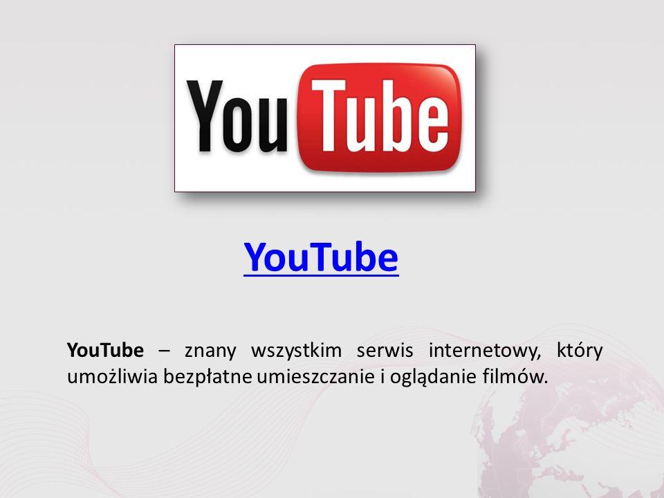 YouTube YouTube – znany wszystkim serwis internetowy, który umożliwia bezpłatne umieszczanie i oglądanie filmów.