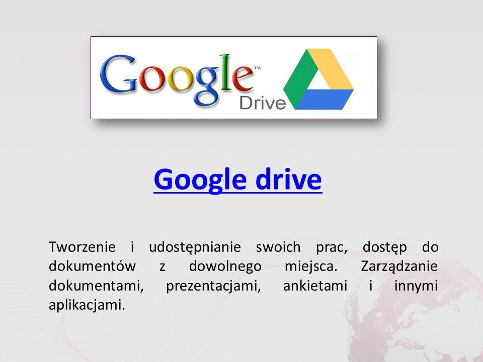 Google drive Tworzenie i udostępnianie swoich prac, dostęp do dokumentów z dowolnego miejsca.