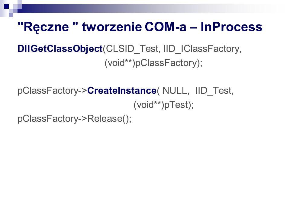 Ręczne tworzenie COM-a – InProcess DllGetClassObject(CLSID_Test, IID_IClassFactory, (void**)pClassFactory); pClassFactory->CreateInstance(NULL, IID_Test, (void**)pTest); pClassFactory->Release();
