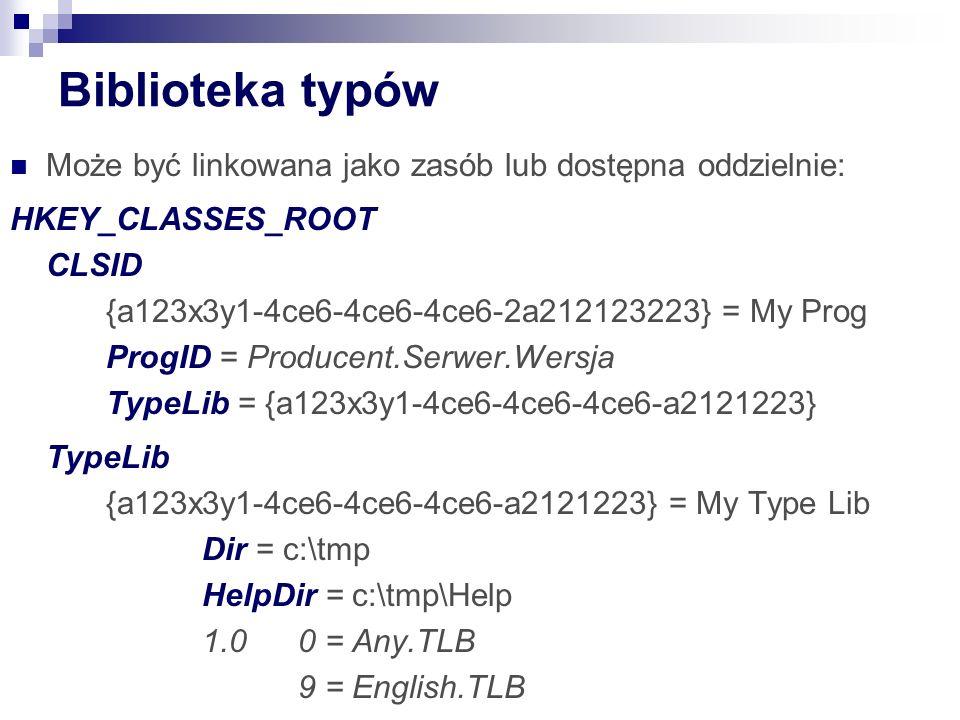 Biblioteka typów Może być linkowana jako zasób lub dostępna oddzielnie: HKEY_CLASSES_ROOT CLSID {a123x3y1-4ce6-4ce6-4ce6-2a212123223} = My Prog ProgID = Producent.Serwer.Wersja TypeLib = {a123x3y1-4ce6-4ce6-4ce6-a2121223} TypeLib {a123x3y1-4ce6-4ce6-4ce6-a2121223} = My Type Lib Dir = c:\tmp HelpDir = c:\tmp\Help 1.00 = Any.TLB 9 = English.TLB