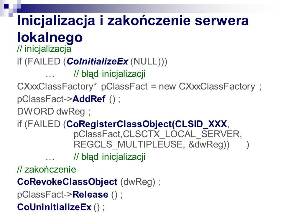 Inicjalizacja i zakończenie serwera lokalnego // inicjalizacja if (FAILED (CoInitializeEx (NULL))) … // błąd inicjalizacji CXxxClassFactory* pClassFact = new CXxxClassFactory ; pClassFact->AddRef () ; DWORD dwReg ; if (FAILED (CoRegisterClassObject(CLSID_XXX, pClassFact,CLSCTX_LOCAL_SERVER, REGCLS_MULTIPLEUSE, &dwReg)) ) … // błąd inicjalizacji // zakończenie CoRevokeClassObject (dwReg) ; pClassFact->Release () ; CoUninitializeEx () ;