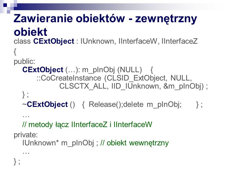 Zawieranie obiektów - zewnętrzny obiekt class CExtObject : IUnknown, IInterfaceW, IInterfaceZ { public: CExtObject (…): m_pInObj (NULL){ ::CoCreateInstance (CLSID_ExtObject, NULL, CLSCTX_ALL, IID_IUnknown, &m_pInObj) ; } ; ~CExtObject () { Release();delete m_pInObj;} ; … // metody łącz IInterfaceZ i IInterfaceW private: IUnknown* m_pInObj ; // obiekt wewnętrzny … } ;