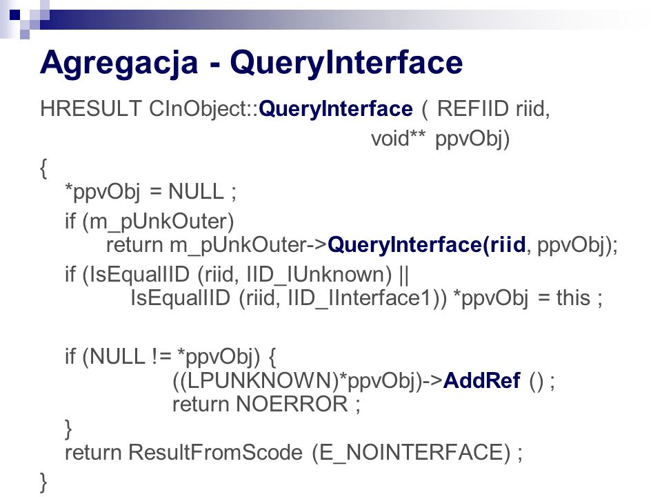 Agregacja - QueryInterface HRESULT CInObject::QueryInterface (REFIID riid, void** ppvObj) { *ppvObj = NULL ; if (m_pUnkOuter) return m_pUnkOuter->QueryInterface(riid, ppvObj); if (IsEqualIID (riid, IID_IUnknown) || IsEqualIID (riid, IID_IInterface1)) *ppvObj = this ; if (NULL != *ppvObj) { ((LPUNKNOWN)*ppvObj)->AddRef () ; return NOERROR ; } return ResultFromScode (E_NOINTERFACE) ; }