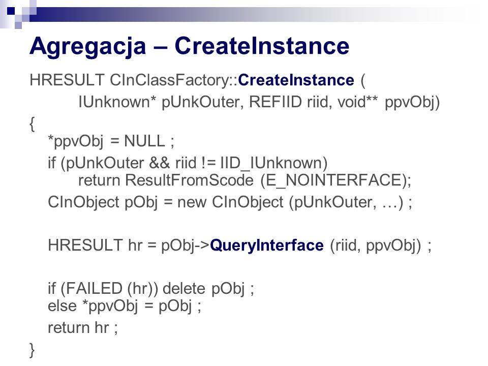 Agregacja – CreateInstance HRESULT CInClassFactory::CreateInstance ( IUnknown* pUnkOuter, REFIID riid, void** ppvObj) { *ppvObj = NULL ; if (pUnkOuter && riid != IID_IUnknown) return ResultFromScode (E_NOINTERFACE); CInObject pObj = new CInObject (pUnkOuter, …) ; HRESULT hr = pObj->QueryInterface (riid, ppvObj) ; if (FAILED (hr)) delete pObj ; else *ppvObj = pObj ; return hr ; }