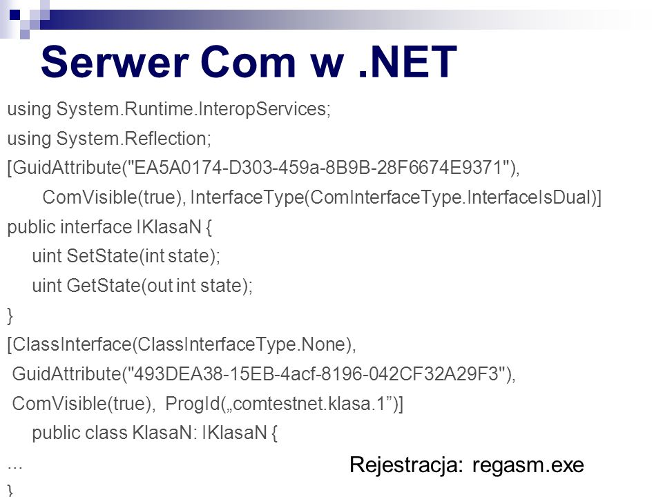 "Serwer Com w.NET using System.Runtime.InteropServices; using System.Reflection; [GuidAttribute( EA5A0174-D303-459a-8B9B-28F6674E9371 ), ComVisible(true), InterfaceType(ComInterfaceType.InterfaceIsDual)] public interface IKlasaN { uint SetState(int state); uint GetState(out int state); } [ClassInterface(ClassInterfaceType.None), GuidAttribute( 493DEA38-15EB-4acf-8196-042CF32A29F3 ), ComVisible(true), ProgId(""comtestnet.klasa.1 )] public class KlasaN: IKlasaN {..."