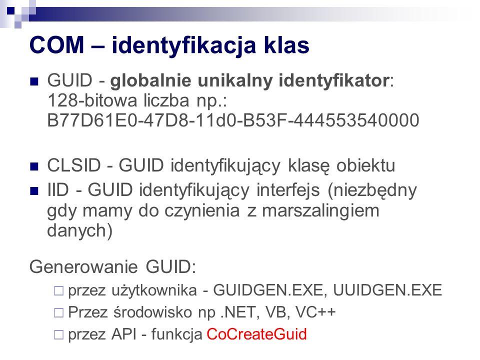 COM – identyfikacja klas GUID - globalnie unikalny identyfikator: 128-bitowa liczba np.: B77D61E0-47D8-11d0-B53F-444553540000 CLSID - GUID identyfikujący klasę obiektu IID - GUID identyfikujący interfejs (niezbędny gdy mamy do czynienia z marszalingiem danych) Generowanie GUID:  przez użytkownika - GUIDGEN.EXE, UUIDGEN.EXE  Przez środowisko np.NET, VB, VC++  przez API - funkcja CoCreateGuid