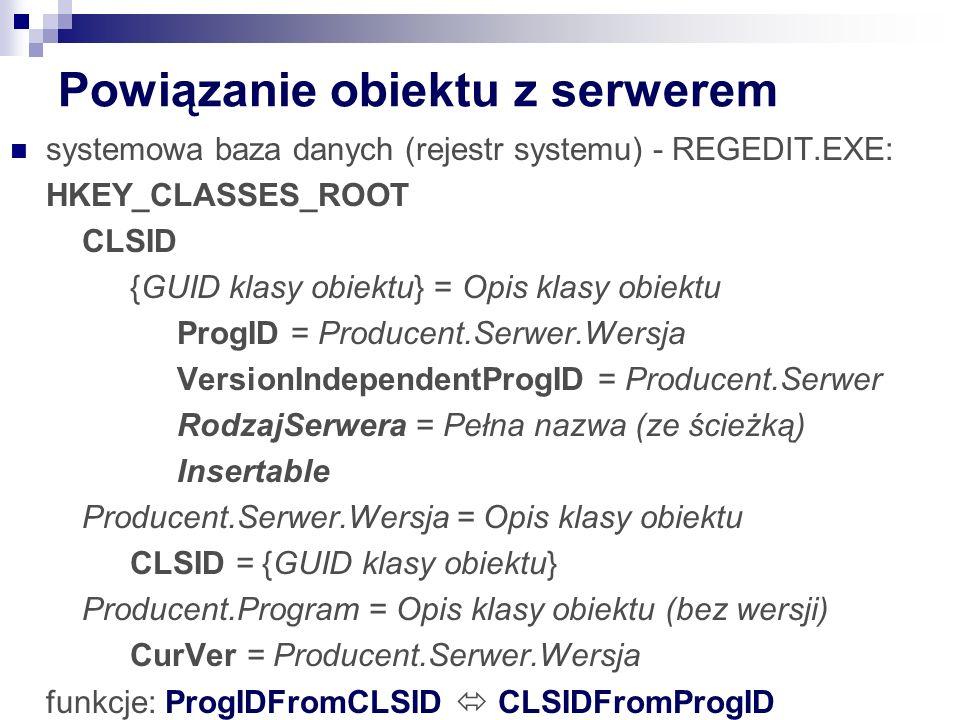 Powiązanie obiektu z serwerem systemowa baza danych (rejestr systemu) - REGEDIT.EXE: HKEY_CLASSES_ROOT CLSID {GUID klasy obiektu} = Opis klasy obiektu ProgID = Producent.Serwer.Wersja VersionIndependentProgID = Producent.Serwer RodzajSerwera = Pełna nazwa (ze ścieżką) Insertable Producent.Serwer.Wersja = Opis klasy obiektu CLSID = {GUID klasy obiektu} Producent.Program = Opis klasy obiektu (bez wersji) CurVer = Producent.Serwer.Wersja funkcje: ProgIDFromCLSID  CLSIDFromProgID