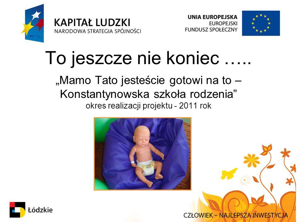 """To jeszcze nie koniec ….. """"Mamo Tato jesteście gotowi na to – Konstantynowska szkoła rodzenia"""" okres realizacji projektu - 2011 rok"""
