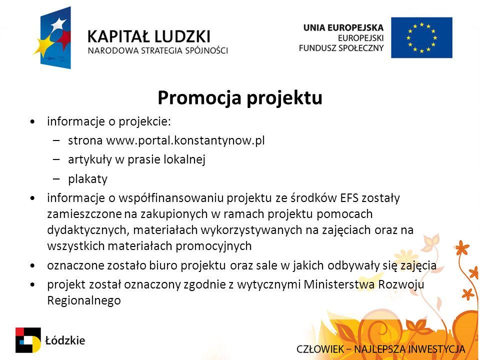 Promocja projektu informacje o projekcie: –strona www.portal.konstantynow.pl –artykuły w prasie lokalnej –plakaty informacje o współfinansowaniu projektu ze środków EFS zostały zamieszczone na zakupionych w ramach projektu pomocach dydaktycznych, materiałach wykorzystywanych na zajęciach oraz na wszystkich materiałach promocyjnych oznaczone zostało biuro projektu oraz sale w jakich odbywały się zajęcia projekt został oznaczony zgodnie z wytycznymi Ministerstwa Rozwoju Regionalnego