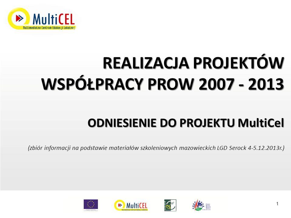 REALIZACJA PROJEKTÓW WSPÓŁPRACY PROW 2007 - 2013 ODNIESIENIE DO PROJEKTU MultiCel (zbiór informacji na podstawie materiałów szkoleniowych mazowieckich LGD Serock 4-5.12.2013r.) 1