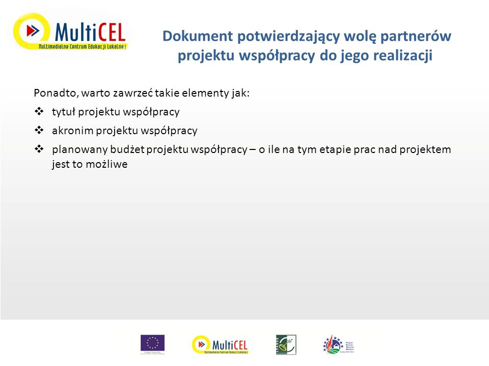 Umowa o wspólnej realizacji projektu współpracy zawarta ze wszystkimi partnerami projektu współpracy (1) Załącznik do WoPP – realizacja projektu współpracy zawiera w szczególności:  dane identyfikujące partnerów projektu współpracy – czyli nazwę, adres dane kontaktowe (numery telefonów, faksów, e-maile, adres strony internetowej)  opis celów projektu współpracy i głównych zadań objętych projektem – podzielone pomiędzy partnerów  określenie grupy podmiotów, do których projekt jest skierowany lub których udział założono w realizacji projektu – na tym etapie grupy te powinny być już jasno określone  opis działalności partnerów projektu współpracy, w tym wskazanie zakresu tej działalności i obszaru na jakim jest prowadzona  określenie roli każdego z partnerów projektu współpracy w realizacji zadań objętych projektem – jasno określone który partner odpowiada za realizację poszczególnych zadań – to ułatwi realizację i koordynację projektu