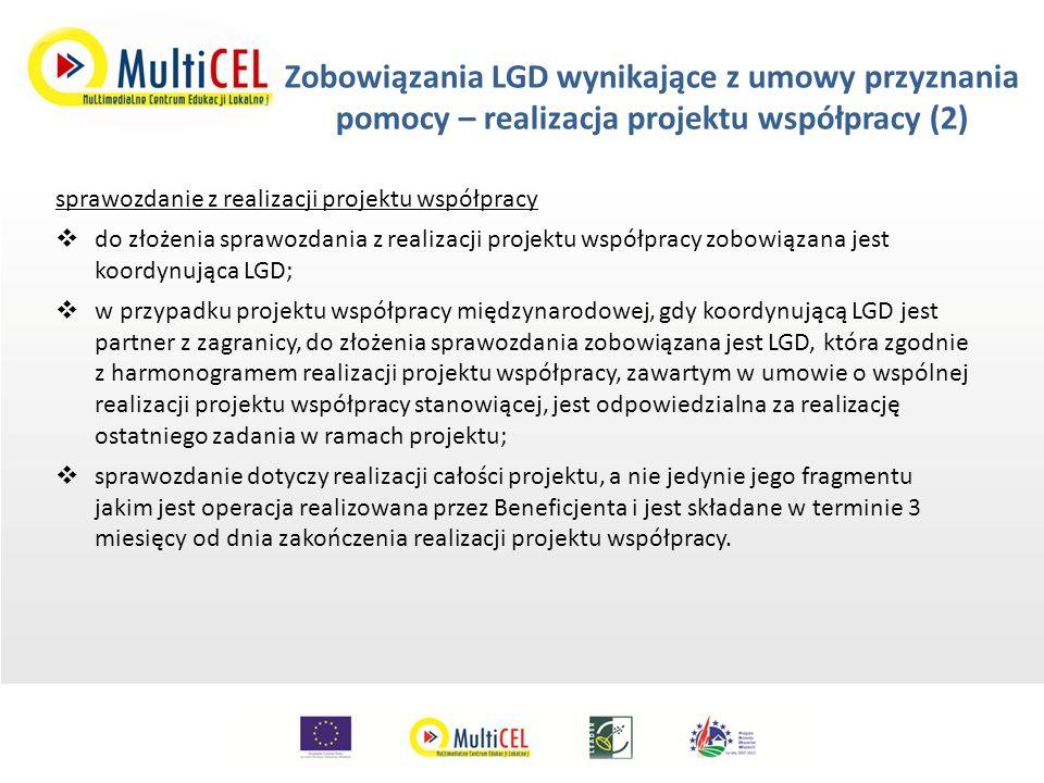 Zobowiązania LGD wynikające z umowy przyznania pomocy – realizacja projektu współpracy (2) sprawozdanie z realizacji projektu współpracy  do złożenia sprawozdania z realizacji projektu współpracy zobowiązana jest koordynująca LGD;  w przypadku projektu współpracy międzynarodowej, gdy koordynującą LGD jest partner z zagranicy, do złożenia sprawozdania zobowiązana jest LGD, która zgodnie z harmonogramem realizacji projektu współpracy, zawartym w umowie o wspólnej realizacji projektu współpracy stanowiącej, jest odpowiedzialna za realizację ostatniego zadania w ramach projektu;  sprawozdanie dotyczy realizacji całości projektu, a nie jedynie jego fragmentu jakim jest operacja realizowana przez Beneficjenta i jest składane w terminie 3 miesięcy od dnia zakończenia realizacji projektu współpracy.