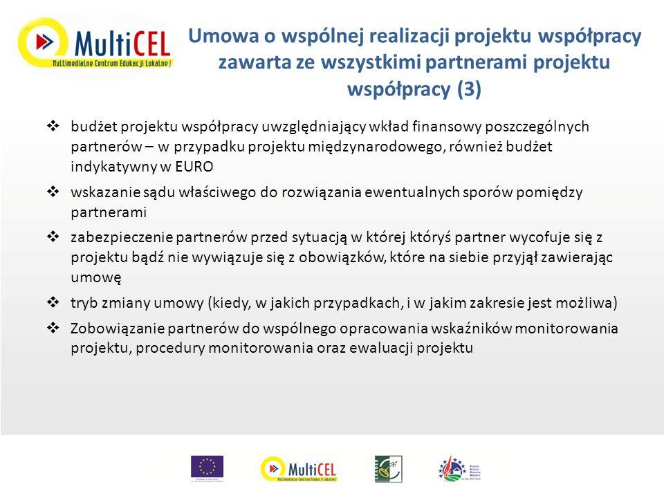 Umowa o wspólnej realizacji projektu współpracy zawarta ze wszystkimi partnerami projektu współpracy (3)  budżet projektu współpracy uwzględniający wkład finansowy poszczególnych partnerów – w przypadku projektu międzynarodowego, również budżet indykatywny w EURO  wskazanie sądu właściwego do rozwiązania ewentualnych sporów pomiędzy partnerami  zabezpieczenie partnerów przed sytuacją w której któryś partner wycofuje się z projektu bądź nie wywiązuje się z obowiązków, które na siebie przyjął zawierając umowę  tryb zmiany umowy (kiedy, w jakich przypadkach, i w jakim zakresie jest możliwa)  Zobowiązanie partnerów do wspólnego opracowania wskaźników monitorowania projektu, procedury monitorowania oraz ewaluacji projektu