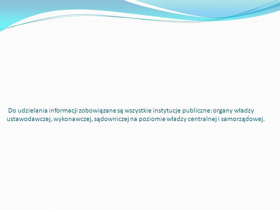 Do udzielania informacji zobowiązane są wszystkie instytucje publiczne: organy władzy ustawodawczej, wykonawczej, sądowniczej na poziomie władzy centralnej i samorządowej.