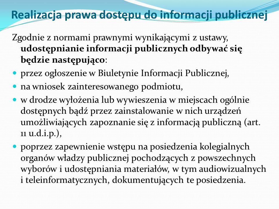 Realizacja prawa dostępu do informacji publicznej Zgodnie z normami prawnymi wynikającymi z ustawy, udostępnianie informacji publicznych odbywać się będzie następująco: przez ogłoszenie w Biuletynie Informacji Publicznej, na wniosek zainteresowanego podmiotu, w drodze wyłożenia lub wywieszenia w miejscach ogólnie dostępnych bądź przez zainstalowanie w nich urządzeń umożliwiających zapoznanie się z informacją publiczną (art.