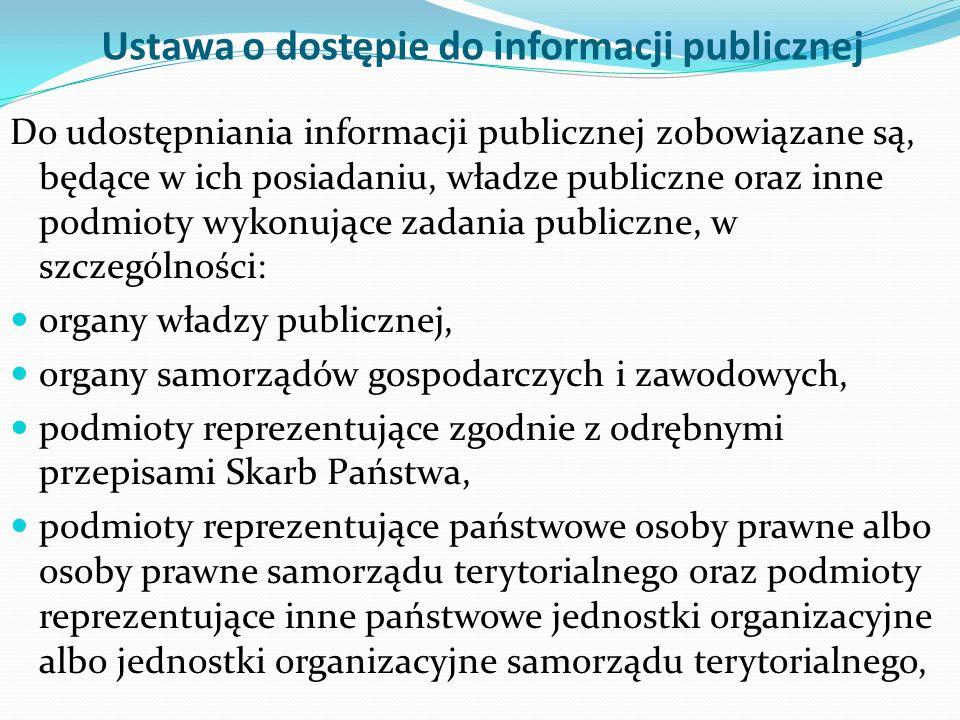 Ustawa o dostępie do informacji publicznej Do udostępniania informacji publicznej zobowiązane są, będące w ich posiadaniu, władze publiczne oraz inne podmioty wykonujące zadania publiczne, w szczególności: organy władzy publicznej, organy samorządów gospodarczych i zawodowych, podmioty reprezentujące zgodnie z odrębnymi przepisami Skarb Państwa, podmioty reprezentujące państwowe osoby prawne albo osoby prawne samorządu terytorialnego oraz podmioty reprezentujące inne państwowe jednostki organizacyjne albo jednostki organizacyjne samorządu terytorialnego,